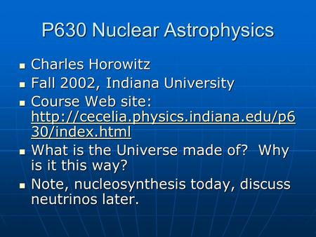 P630 Nuclear Astrophysics Charles Horowitz Charles Horowitz Fall 2002, Indiana University Fall 2002, Indiana University Course Web site: