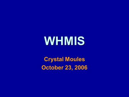 WHMIS Crystal Moules October 23, 2006. WHMIS W orkplace H azardous M aterials I nformation S ystem.