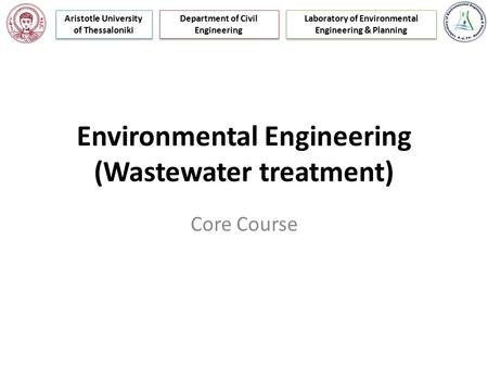 Environmental Engineering (Wastewater treatment) Core Course Laboratory of Environmental Engineering & Planning Department of Civil Engineering Aristotle.