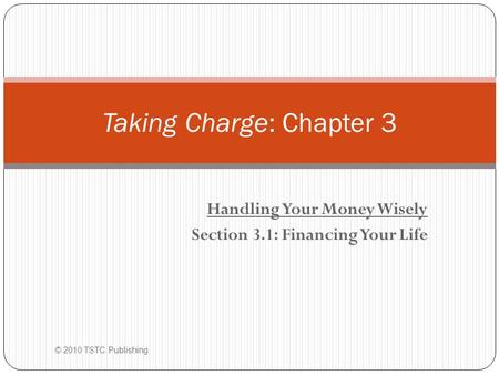 Handling Your Money Wisely Section 3.1: Financing Your Life © 2010 TSTC Publishing Taking Charge: Chapter 3.