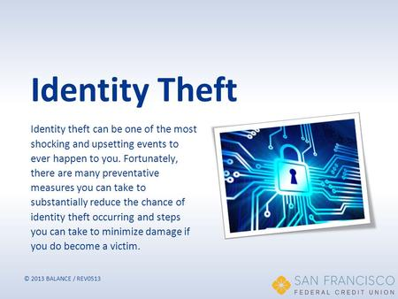 © 2013 BALANCE / REV0513 Identity Theft Identity theft can be one of the most shocking and upsetting events to ever happen to you. Fortunately, there are.
