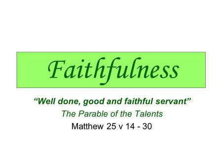 "Faithfulness ""Well done, good and faithful servant"" The Parable of the Talents Matthew 25 v 14 - 30."