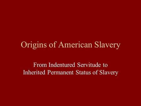Origins of American Slavery From Indentured Servitude to Inherited Permanent Status of Slavery.