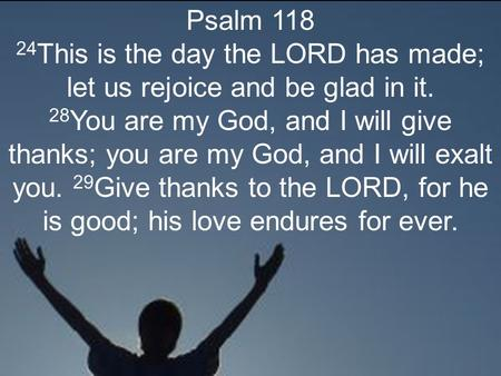 Psalm 118 24 This is the day the LORD has made; let us rejoice and be glad in it. 28 You are my God, and I will give thanks; you are my God, and I will.
