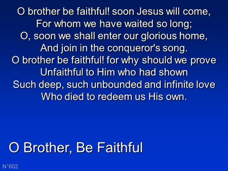 O Brother, Be Faithful N°602 O brother be faithful! soon Jesus will come, For whom we have waited so long; O, soon we shall enter our glorious home, And.