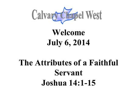 Welcome July 6, 2014 The Attributes of a Faithful Servant Joshua 14:1-15.