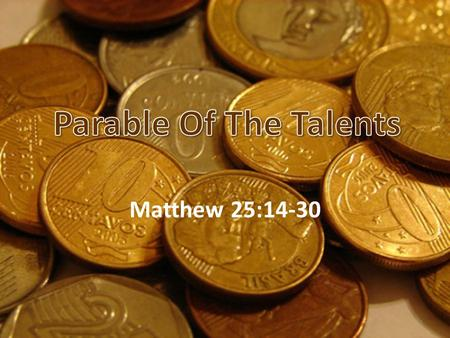 Matthew 25:14-30 1. 2 The Parable Of The Talents A talent was a large amount of money! 1 Talent = 6,000 Denarii 1 Denarius = One day's wage. (Baker's.