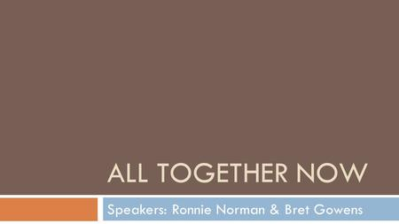 ALL TOGETHER NOW Speakers: Ronnie Norman & Bret Gowens.