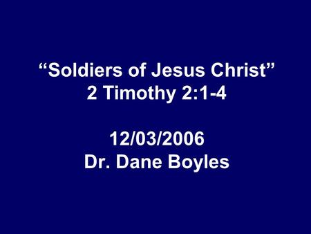 """Soldiers of Jesus Christ"" 2 Timothy 2:1-4 12/03/2006 Dr. Dane Boyles."
