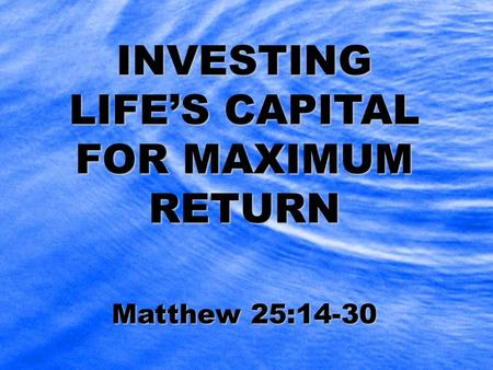 INVESTING LIFE'S CAPITAL FOR MAXIMUM RETURN Matthew 25:14-30.