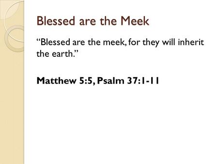 "Blessed are the Meek ""Blessed are the meek, for they will inherit the earth."" Matthew 5:5, Psalm 37:1-11."