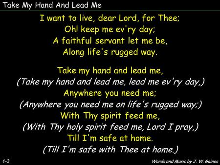 Take My Hand And Lead Me 1-3 I want to live, dear Lord, for Thee; Oh! keep me ev'ry day; A faithful servant let me be, Along life's rugged way. Take my.