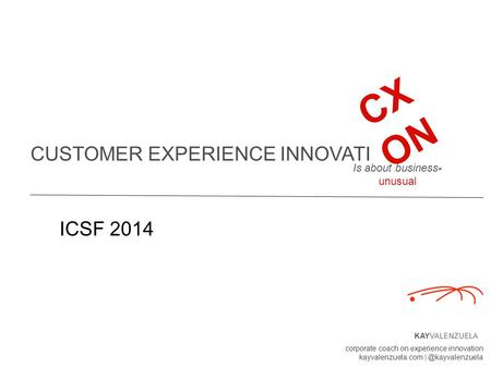 CUSTOMER EXPERIENCE INNOVATI KAYVALENZUELA corporate coach on experience innovation kayvalenzuela.com CX ON Is about business- unusual.