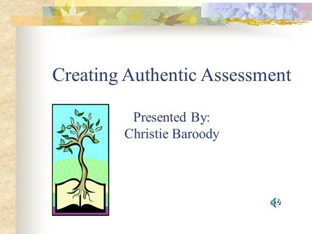 Creating Authentic Assessment Presented By: Christie Baroody.