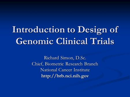 Introduction to Design of Genomic Clinical Trials Richard Simon, D.Sc. Chief, Biometric Research Branch National Cancer Institute