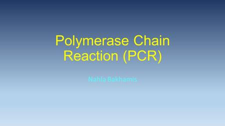 Polymerase Chain Reaction (PCR) Nahla Bakhamis. Multiple copies of specific DNA sequences; 'Molecular Photocopying'