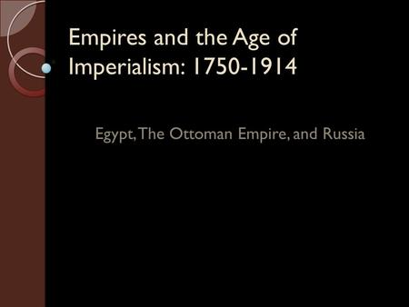 Empires and the Age of Imperialism: 1750-1914 Egypt, The Ottoman Empire, and Russia.