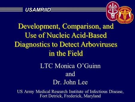 LTC Monica O'Guinn and Dr. John Lee US Army Medical Research Institute of Infectious Disease, Fort Detrick, Frederick, Maryland USAMRIID Development, Comparison,