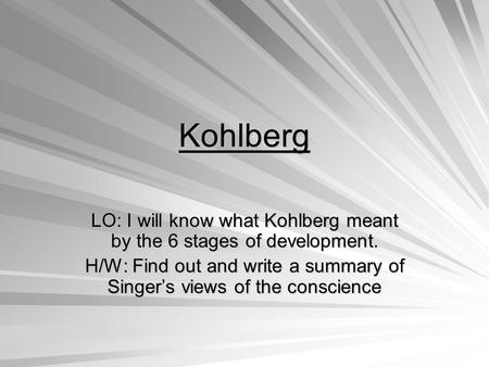Kohlberg LO: I will know what Kohlberg meant by the 6 stages of development. H/W: Find out and write a summary of Singer's views of the conscience.