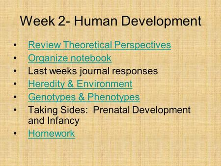 Week 2- Human Development Review Theoretical Perspectives Organize notebook Last weeks journal responses <strong>Heredity</strong> & Environment Genotypes & Phenotypes.