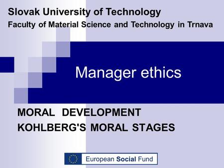 Manager ethics MORAL DEVELOPMENT KOHLBERG'S MORAL STAGES Slovak University of Technology Faculty of Material Science and Technology in Trnava.