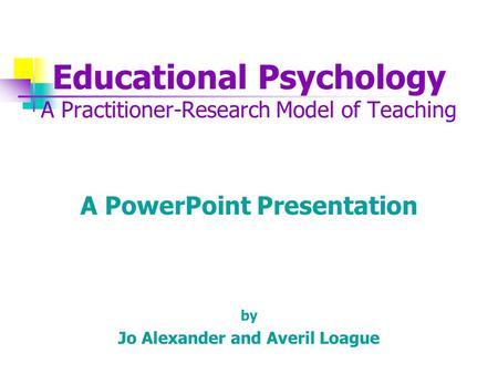Educational Psychology A Practitioner-Research Model of Teaching A PowerPoint Presentation by Jo Alexander and Averil Loague.
