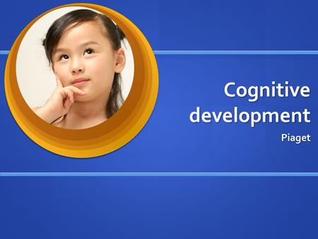 Cognitive development Piaget. Jean Piaget Wanted to know how children use intelligence Wanted to know how children use intelligence Observed his own three.