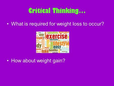 Critical Thinking… What is required for weight loss to occur? How about weight gain?