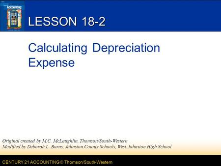 CENTURY 21 ACCOUNTING © Thomson/South-Western LESSON 18-2 Calculating Depreciation Expense Original created by M.C. McLaughlin, Thomson/South-Western Modified.