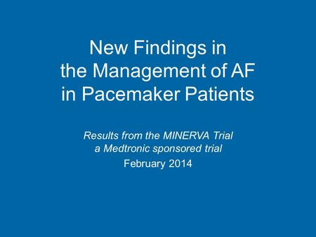 New Findings in the Management of AF in Pacemaker Patients Results from the MINERVA Trial a Medtronic sponsored trial February 2014.