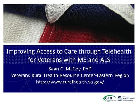 Improving Access to Care through Telehealth for Veterans with MS and ALS Sean C. McCoy, PhD Veterans Rural Health Resource Center-Eastern Region