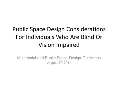Public Space Design Considerations For Individuals Who Are Blind Or Vision Impaired Multimodal and Public Space Design Guidelines August 17, 2011.