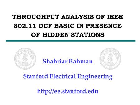 THROUGHPUT ANALYSIS OF IEEE 802.11 DCF BASIC IN PRESENCE OF HIDDEN STATIONS Shahriar Rahman Stanford Electrical Engineering
