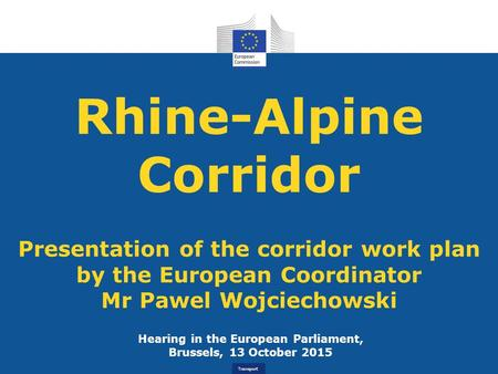 Transport Rhine-Alpine Corridor Presentation of the corridor work plan by the European Coordinator Mr Pawel Wojciechowski Hearing in the European Parliament,