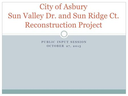 PUBLIC INPUT SESSION OCTOBER 27, 2015 City of Asbury Sun Valley Dr. and Sun Ridge Ct. Reconstruction Project.