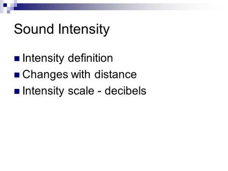 Sound Intensity Intensity definition Changes with distance Intensity scale - decibels.