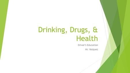 Drinking, Drugs, & Health Driver's Education Mr. Vazquez.