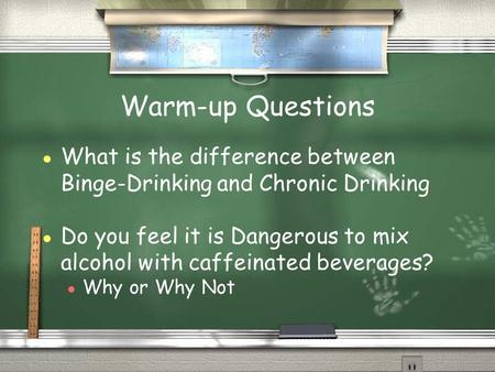 Warm-up Questions ● What is the difference between Binge-Drinking and Chronic Drinking ● Do you feel it is Dangerous to mix alcohol with caffeinated beverages?