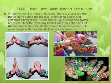 PLUR –Peace Love Unity Respect. Our culture  When the kandi is made and traded, there is a special ritual that is done during the process. It brings us.