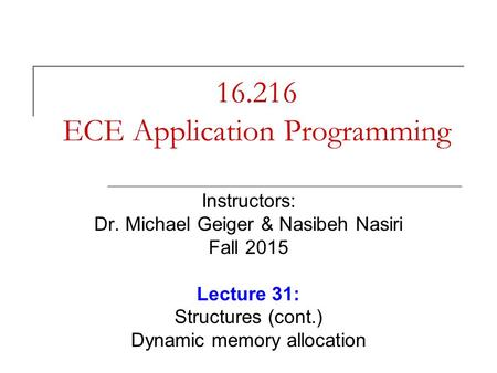 16.216 ECE Application Programming Instructors: Dr. Michael Geiger & Nasibeh Nasiri Fall 2015 Lecture 31: Structures (cont.) Dynamic memory allocation.