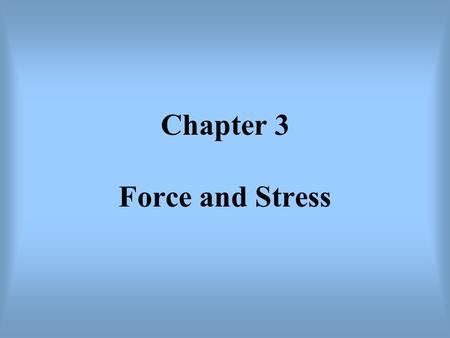 Chapter 3 Force and Stress. In geology, the force and stress have very specific meaning. Force (F): the mass times acceleration (ma) (Newton's second.