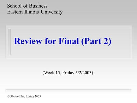 Review for Final (Part 2) School of Business Eastern Illinois University © Abdou Illia, Spring 2003 (Week 15, Friday 5/2/2003)