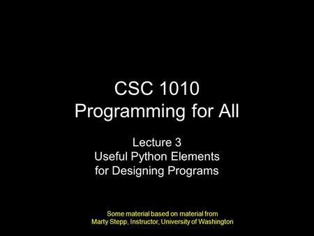 CSC 1010 Programming for All Lecture 3 Useful Python Elements for Designing Programs Some material based on material from Marty Stepp, Instructor, University.