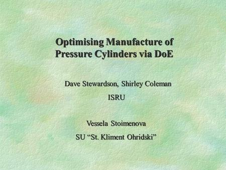 "Optimising Manufacture of Pressure Cylinders via DoE Dave Stewardson, Shirley Coleman ISRU Vessela Stoimenova SU ""St. Kliment Ohridski"""