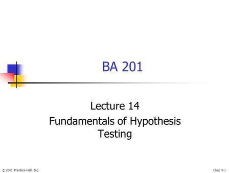© 2001 Prentice-Hall, Inc.Chap 9-1 BA 201 Lecture 14 Fundamentals of Hypothesis Testing.