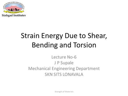 Strain Energy Due to Shear, Bending and Torsion Lecture No-6 J P Supale Mechanical Engineering Department SKN SITS LONAVALA Strength of Materials.