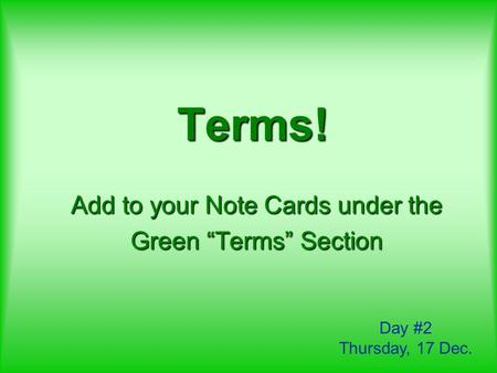 "Terms! Add to your Note Cards under the Green ""Terms"" Section Day #2 Thursday, 17 Dec."
