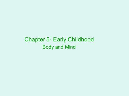 Chapter 5- Early Childhood Body and Mind. Body Changes Growth Patterns Children become slimmer as the lower body lengthens. Each year from age 2 through.