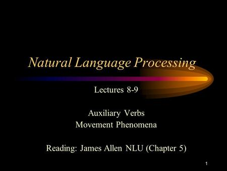 1 Natural Language Processing Lectures 8-9 Auxiliary Verbs Movement Phenomena Reading: James Allen NLU (Chapter 5)