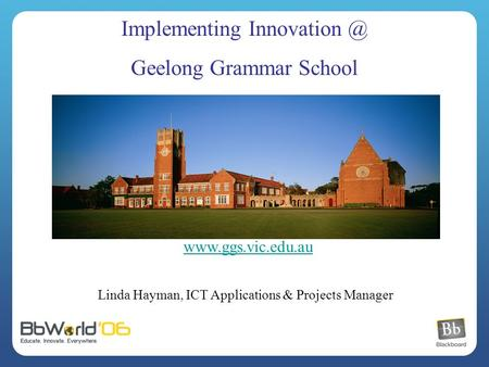 Linda Hayman, ICT Applications & Projects Manager Implementing Geelong Grammar School